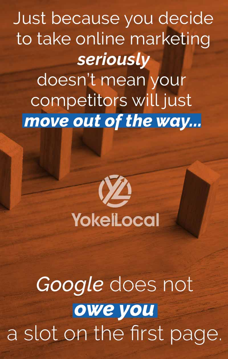 Just because you decide to take online marketing seriously doesn't mean your competitors will just move out of the way. Google does not owe you a slot on the first page.