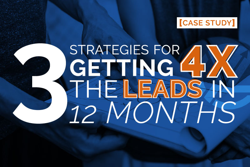 [CASE STUDY] 3 Strategies for Getting 4x the Leads in Just 12 months