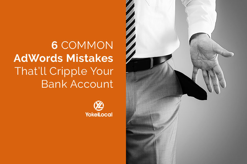 6 Common Google AdWords Mistakes That'll Cripple Your Bank Account