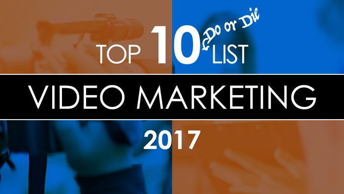 A Video Marketing Top 10 'Do or Die' List for 2017